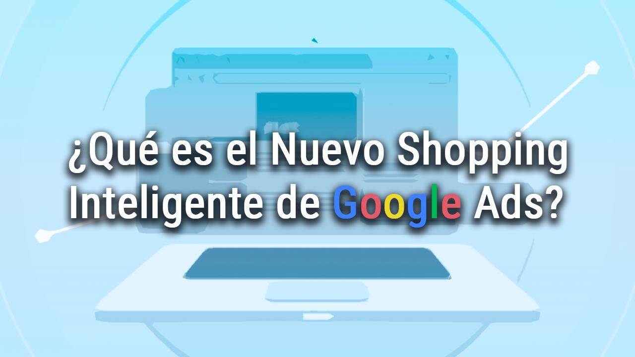 ¿Qué es el Nuevo Shopping Inteligente de Google Ads? 2
